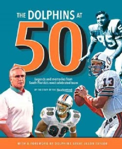 The Dolphins at 50: Legends and Memories from South Florida's Most Celebrated Team (Hardcover)