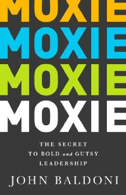 Moxie: The Secret to Bold and Gutsy Leadership (Hardcover)