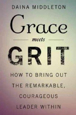 Grace Meets Grit: The Leadership Style of Remarkable, Courageous Women (Hardcover)