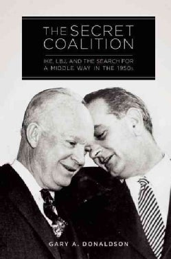 The Secret Coalition: Ike, LBJ, and the Search for a Middle Way in the 1950s (Hardcover)