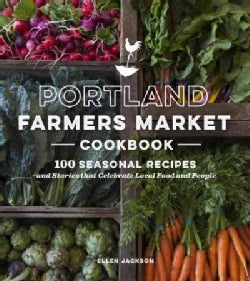 Portland Farmers Market Cookbook: 100 Seasonal Recipes and Stories That Celebrate Local Food and People (Paperback)