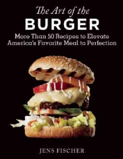 The Art of the Burger: More Than 50 Recipes to Elevate America's Favorite Meal to Perfection (Paperback)