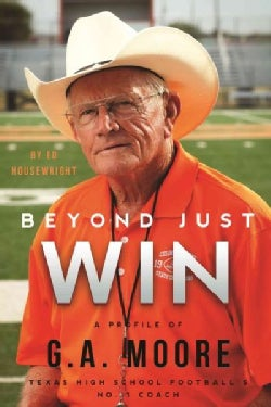 Beyond Just Win: A Profile of G.a. Moore: Texas High School Football's No. 1 Coach (Hardcover)
