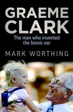 Graeme Clark: The Man Who Invented the Bionic Ear (Paperback)