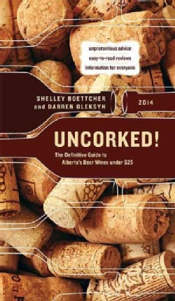 Uncorked! 2014: The Definitive Guide to Alberta's Best Wines Under $25 (Paperback)