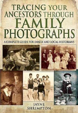 Tracing Your Ancestors Through Family Photographs: A Complete Guide for Family and Local Historians (Paperback)