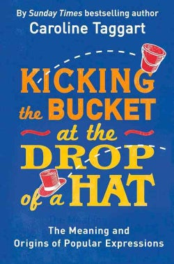 Kicking the Bucket at the Drop of a Hat: The Meaning and Origins of Popular Expressions (Paperback)
