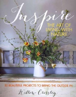 Inspire: The Art of Living With Nature: 50 Beautiful Projects to Bring the Outside In (Hardcover)