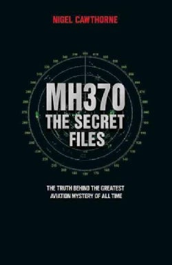 Mh370: The Secret Files - Two Years On, the Truth Behind the Greatest Aviation Mystery of All Time (Paperback)