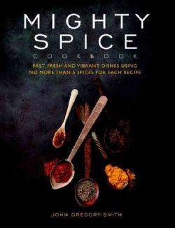 Mighty Spice Cookbook: Fast, Fresh and Vibrant Dishes Using No More Than 5 Spices for Each Recipe (Hardcover)