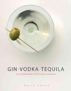 Gin, Vodka, Tequila: 150 Contemporary and Classic Cocktails (Hardcover)