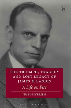The Triumph, Tragedy and Lost Legacy of James M Landis: A Life on Fire (Hardcover)