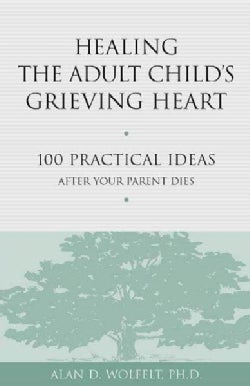 Healing the Adult Child's Grieving Heart: 100 Practical Ideas After Your Parent Dies (Paperback)