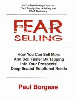 Fear Selling: How You Can Sell More and Sell Faster by Tapping into Your Prospects' Deep-Seated Emotional Needs (Paperback)