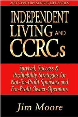Independent Living and Ccrcs: Survival, Success & Profitability Strategies for Not-for-profit Sponsors and For-pr... (Paperback)