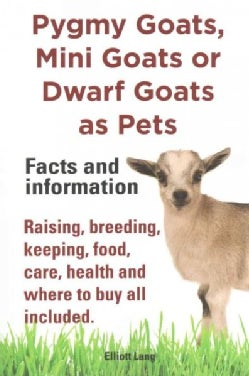 Pygmy Goats, Mini Goats or Dwarf Goats as Pets: Facts and Information: Raising, Breeding, Keeping, Food, Care, He... (Paperback)