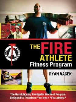 The Fire Athlete Fitness Program: The Revolutionary Firefighter Workout Program Designed to Transform You into a ... (Paperback)