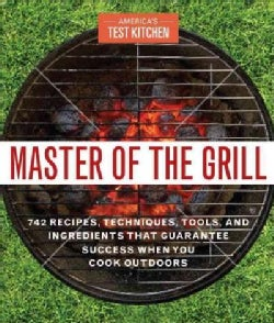 Master of the Grill: Foolproof Recipes, Top-Rated Gadgets, Gear, and Ingredients Plus Clever Test Kitchen Tips an... (Paperback)