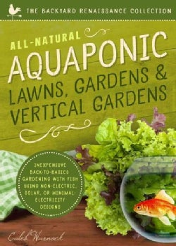All-Natural Aquaponic Lawns, Gardens & Vertical Gardens: Inexpensive Back-to-Basics Gardening With Fish Using Non... (Paperback)