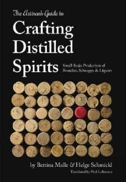 The Artisan's Guide to Crafting Distilled Spirits: Small-Scale Production of Brandies, Schnapps & Liquors (Hardcover)