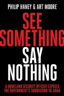 See Something, Say Nothing: A Homeland Security Officer Exposes the Government's Submission to Jihad (Hardcover)