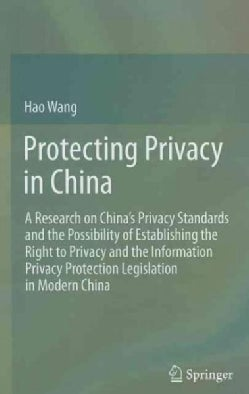 Protecting Privacy in China: A Research on Chinas Privacy Standards and the Possibility of Establishing the Right... (Hardcover)