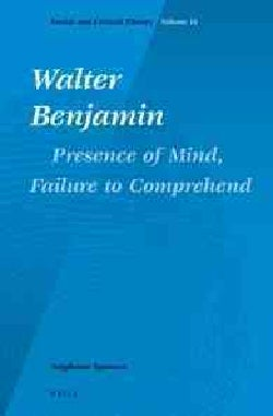 Walter Benjamin: Presence of Mind, Failure to Comprehend (Hardcover)