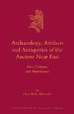 Archaeology, Artifacts and Antiquities of the Ancient Near East: Sites, Cultures, and Proveniences (Hardcover)