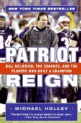 Patriot Reign: Bill Belichick, The Coaches, And The Players Who Built A Champion (Paperback)
