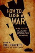 How to Lose a War: More Foolish Plans and Great Military Blunders (Paperback)
