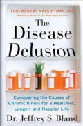 The Disease Delusion: Conquering the Causes of Chronic Illness for a Healthier, Longer, and Happier Life (Hardcover)