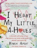 I Heart My Little A-Holes: A Bunch of Holy-Crap Moments No One Ever Told You About Parenting (Hardcover)