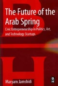 The Future of the Arab Spring: Civic Entrepreneurship in Politics, Art, and Technology Startups (Paperback)