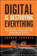 Digital Is Destroying Everything: How Big Data, Fancy Algorithms, and Universal Connectivity Are Transforming Bus... (Hardcover)
