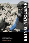Being Nuclear: Africans and the Global Uranium Trade (Hardcover)