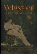 Whistler: A Life for Art's Sake (Hardcover)
