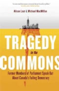 Tragedy in the Commons: Former Members of Parliament Speak Out About Canada's Failing Democracy (Hardcover)