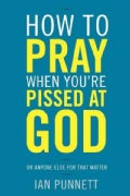 How to Pray When You're Pissed at God: Or Anyone Else for That Matter (Hardcover)