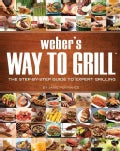 Weber's Way To Grill: The Step-by-step Guide to Expert Grilling (Paperback)
