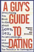 A Guy's Guide to Dating: Everything You Need to Know About Love, Sex, Relationships, and Other Things Too Terribl... (Paperback)