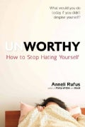 Unworthy: How to Stop Hating Yourself (Hardcover)