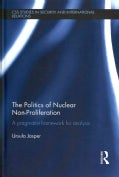 The Politics of Nuclear Non-Proliferation: A Pragmatist Framework for Analysis (Hardcover)