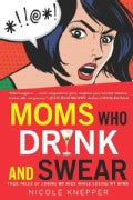 Moms Who Drink and Swear: True Tales of Loving My Kids While Losing My Mind (Paperback)
