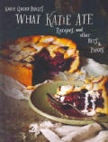 What Katie Ate: Recipes and Other Bits & Pieces (Hardcover)