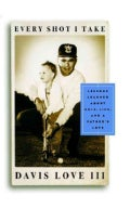 Every Shot I Take: Lessons Learned About Golf, Life, and a Father&#39;s Love (Hardcover)