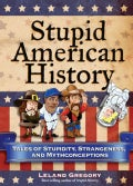 Stupid American History: Tales of Stupidity, Strangeness, and Mythconceptions (Paperback)