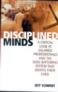 Disciplined Minds: A Critical Look at Salaried Professionals and the Soul-Battering System That Shapes Their Lives (Paperback)