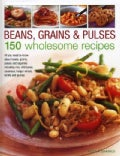 Beans, Grains & Pulses: 150 Wholesome Recipes: All You Need to Know About Beans, Grains, Pulses and Legumes Inclu... (Hardcover)