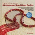 Twist, Turn & Tie: 50 Japanese Kumihimo Braids: A Beginner's Guide to Making Braids for Beautiful Cord Jewelry (Hardcover)