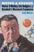 Mover and Shaker: Walter O'malley, the Dodgers, and Baseball's Westward Expansion (Hardcover)